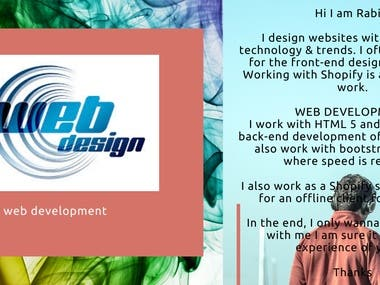 Hi I am Rabia,  I design websites with the latest technology & trends. I often use ReactJs for the front-end design of websites. Working with Shopify is also part of my work.  WEB DEVELOPMENT I work with HTML 5 and CSS 3 for the back-end development of websites. I can also work with bootstrap web apps where speed is required. professional experience in web development for 5 years.  I also work as a Shopify store developer for an offline client for 6 months.  In the end, I only wanna say that work with me I am sure it is the best experience of yours.  Thanks